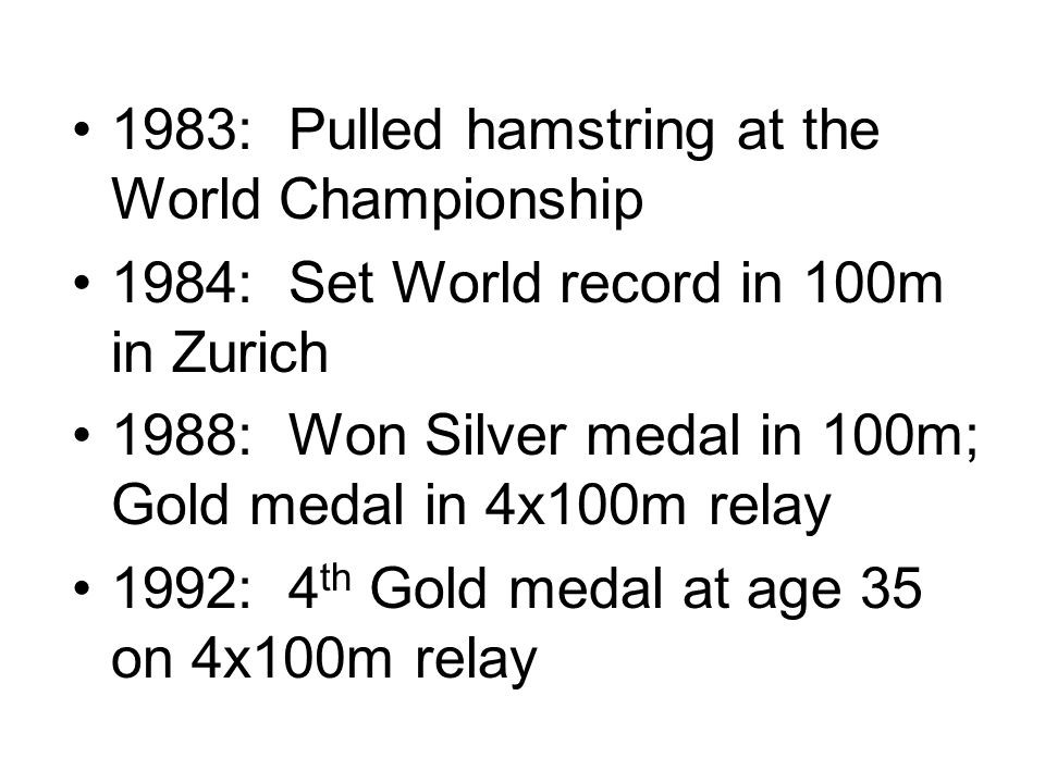 1983: Pulled hamstring at the World Championship 1984: Set World record in 100m in Zurich 1988: Won Silver medal in 100m; Gold medal in 4x100m relay 1992: 4 th Gold medal at age 35 on 4x100m relay