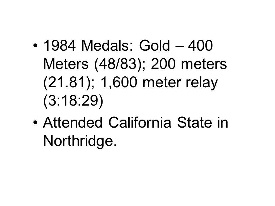 1984 Medals: Gold – 400 Meters (48/83); 200 meters (21.81); 1,600 meter relay (3:18:29) Attended California State in Northridge.