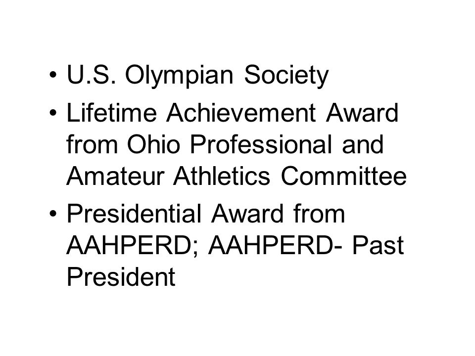 U.S. Olympian Society Lifetime Achievement Award from Ohio Professional and Amateur Athletics Committee Presidential Award from AAHPERD; AAHPERD- Past