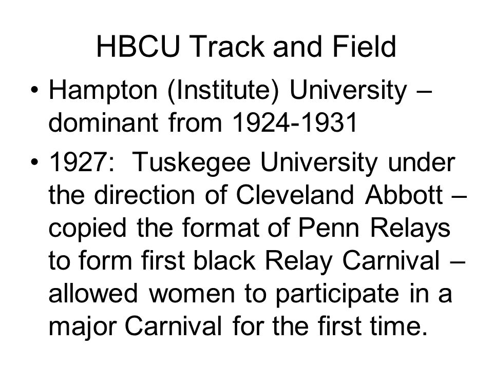 HBCU Track and Field Hampton (Institute) University – dominant from 1924-1931 1927: Tuskegee University under the direction of Cleveland Abbott – copied the format of Penn Relays to form first black Relay Carnival – allowed women to participate in a major Carnival for the first time.