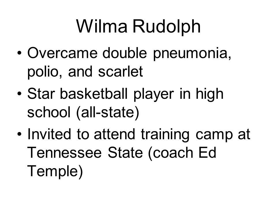 Wilma Rudolph Overcame double pneumonia, polio, and scarlet Star basketball player in high school (all-state) Invited to attend training camp at Tennessee State (coach Ed Temple)