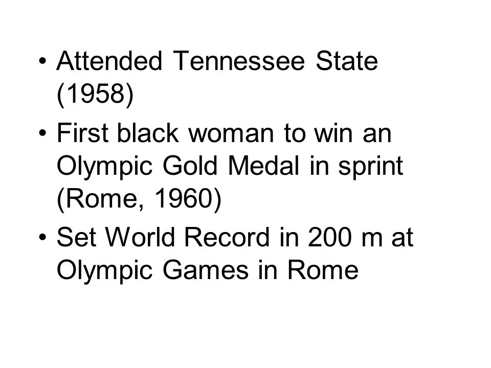 Attended Tennessee State (1958) First black woman to win an Olympic Gold Medal in sprint (Rome, 1960) Set World Record in 200 m at Olympic Games in Rome