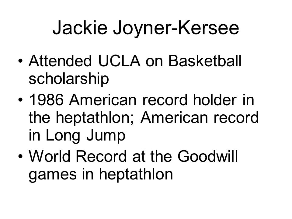 Jackie Joyner-Kersee Attended UCLA on Basketball scholarship 1986 American record holder in the heptathlon; American record in Long Jump World Record at the Goodwill games in heptathlon