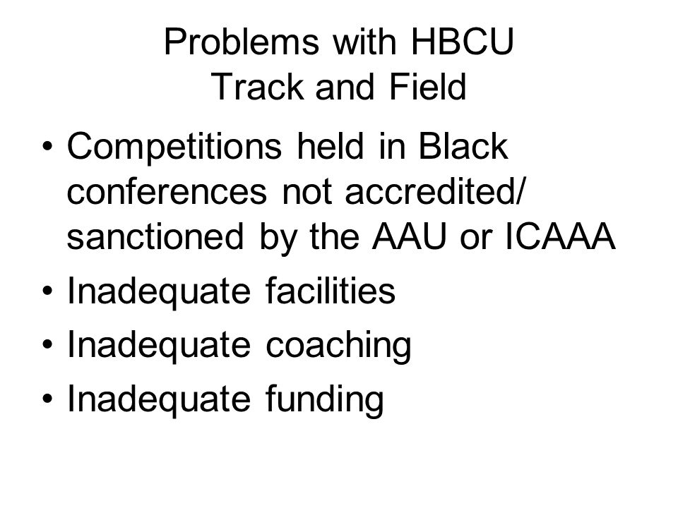 Problems with HBCU Track and Field Competitions held in Black conferences not accredited/ sanctioned by the AAU or ICAAA Inadequate facilities Inadequate coaching Inadequate funding