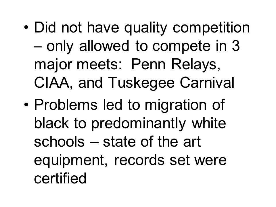 Did not have quality competition – only allowed to compete in 3 major meets: Penn Relays, CIAA, and Tuskegee Carnival Problems led to migration of black to predominantly white schools – state of the art equipment, records set were certified