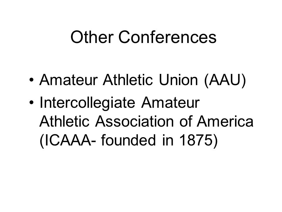 Other Conferences Amateur Athletic Union (AAU) Intercollegiate Amateur Athletic Association of America (ICAAA- founded in 1875)