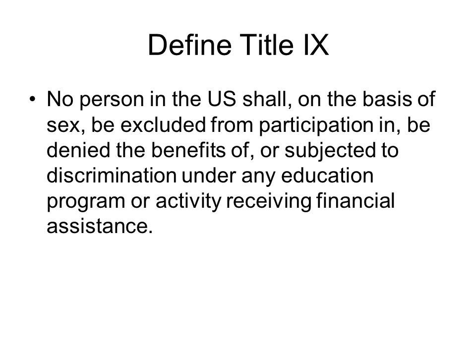 Define Title IX No person in the US shall, on the basis of sex, be excluded from participation in, be denied the benefits of, or subjected to discrimination under any education program or activity receiving financial assistance.