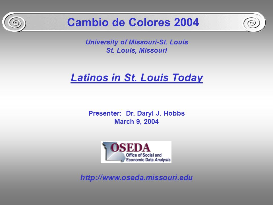 University of Missouri-St. Louis St. Louis, Missouri Latinos in St. Louis Today Presenter: Dr. Daryl J. Hobbs March 9, 2004 Cambio de Colores 2004 htt