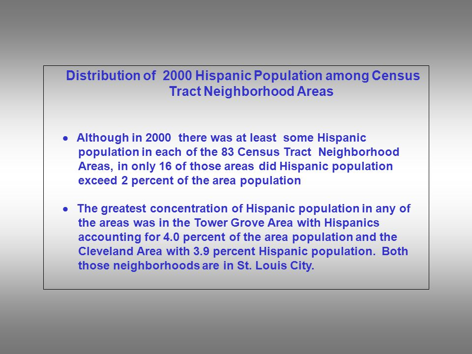 Distribution of 2000 Hispanic Population among Census Tract Neighborhood Areas  Although in 2000 there was at least some Hispanic population in each of the 83 Census Tract Neighborhood Areas, in only 16 of those areas did Hispanic population exceed 2 percent of the area population  The greatest concentration of Hispanic population in any of the areas was in the Tower Grove Area with Hispanics accounting for 4.0 percent of the area population and the Cleveland Area with 3.9 percent Hispanic population.