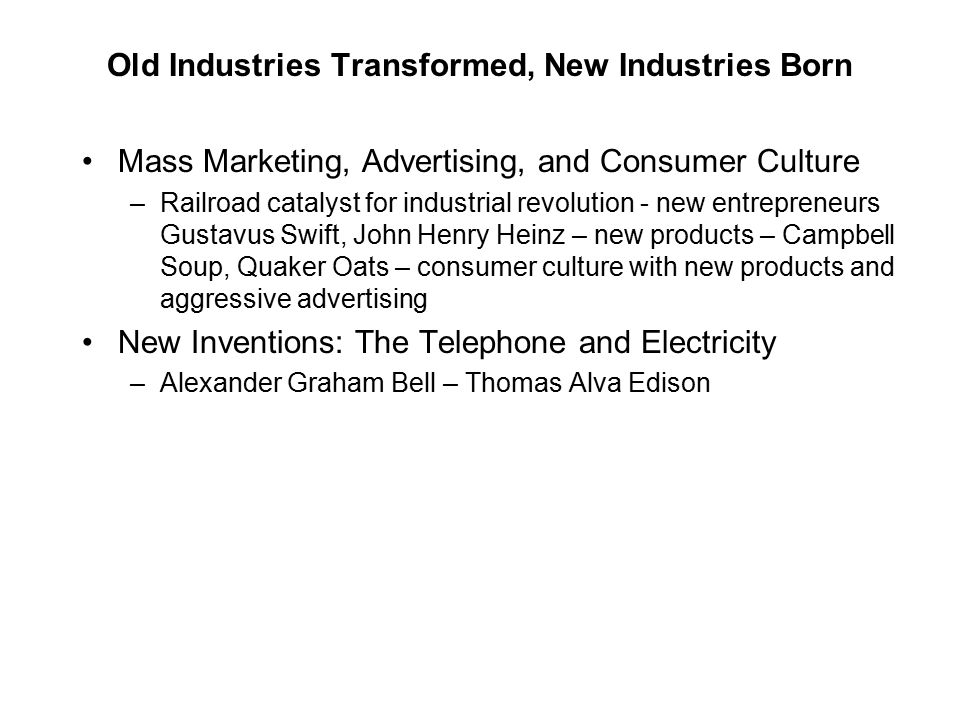 Old Industries Transformed, New Industries Born Mass Marketing, Advertising, and Consumer Culture –Railroad catalyst for industrial revolution - new e