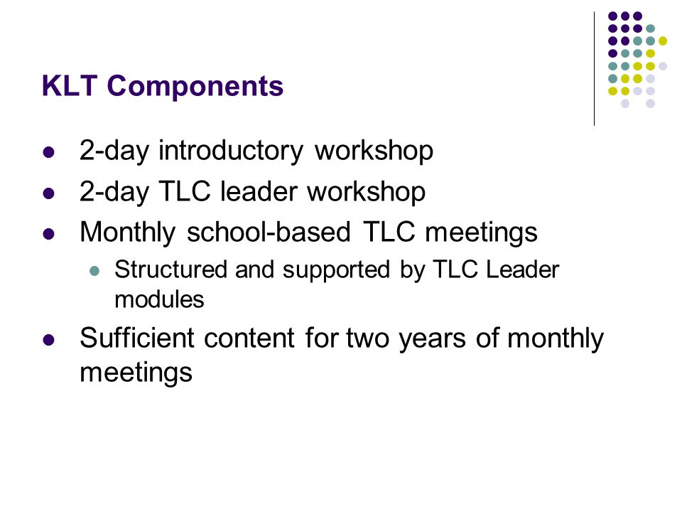 KLT Components 2-day introductory workshop 2-day TLC leader workshop Monthly school-based TLC meetings Structured and supported by TLC Leader modules Sufficient content for two years of monthly meetings