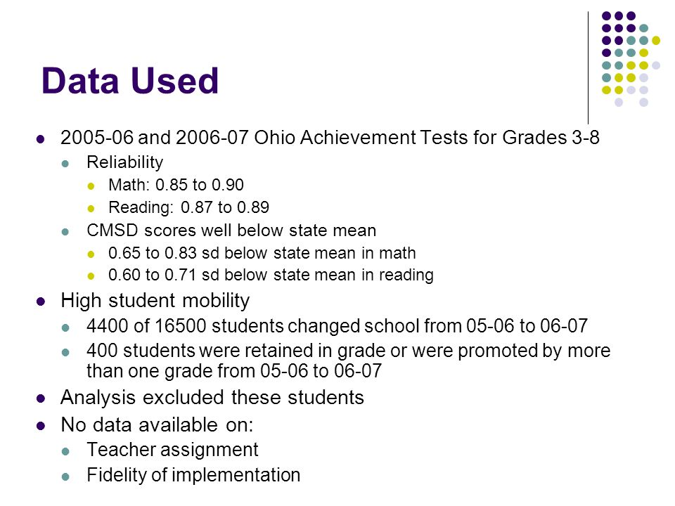 Data Used 2005-06 and 2006-07 Ohio Achievement Tests for Grades 3-8 Reliability Math: 0.85 to 0.90 Reading: 0.87 to 0.89 CMSD scores well below state mean 0.65 to 0.83 sd below state mean in math 0.60 to 0.71 sd below state mean in reading High student mobility 4400 of 16500 students changed school from 05-06 to 06-07 400 students were retained in grade or were promoted by more than one grade from 05-06 to 06-07 Analysis excluded these students No data available on: Teacher assignment Fidelity of implementation