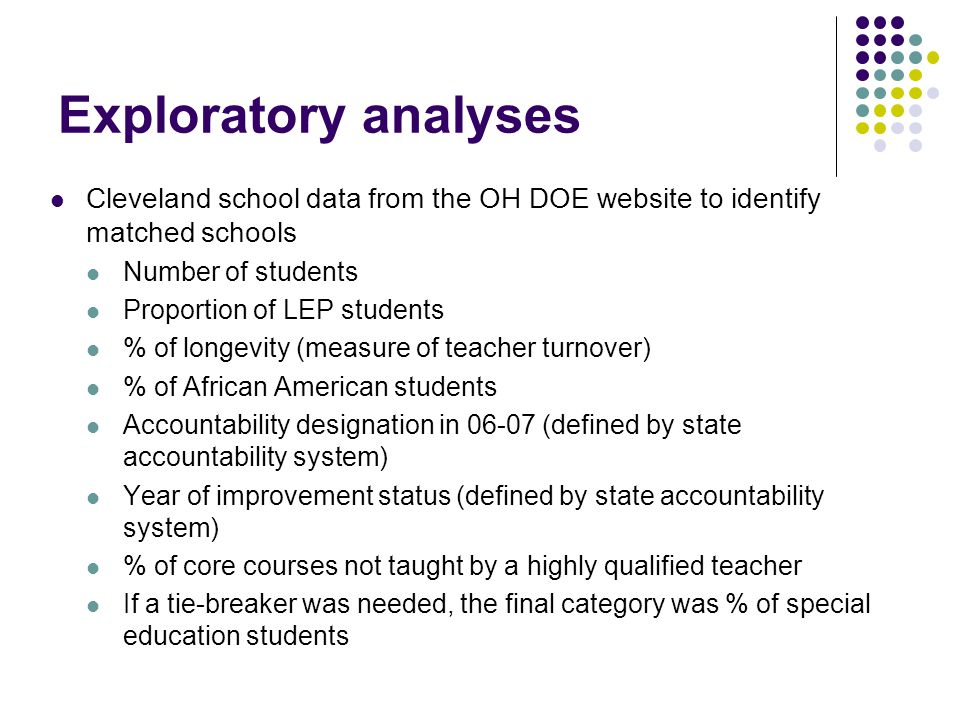 Exploratory analyses Cleveland school data from the OH DOE website to identify matched schools Number of students Proportion of LEP students % of longevity (measure of teacher turnover) % of African American students Accountability designation in 06-07 (defined by state accountability system) Year of improvement status (defined by state accountability system) % of core courses not taught by a highly qualified teacher If a tie-breaker was needed, the final category was % of special education students