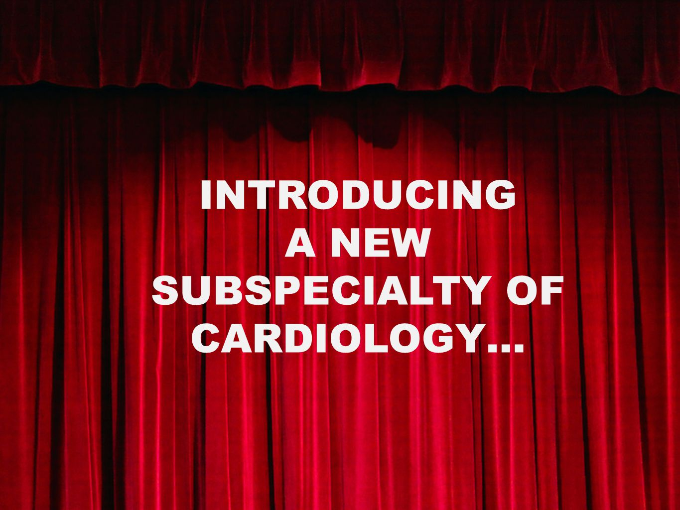 INTRODUCING A NEW SUBSPECIALTY OF CARDIOLOGY…