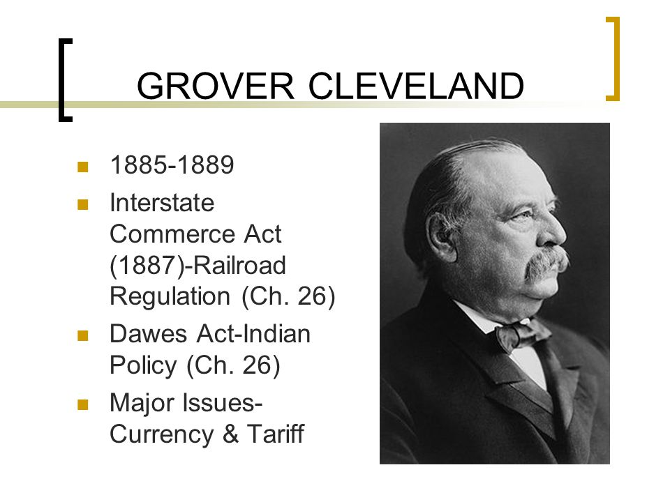 GROVER CLEVELAND 1885-1889 Interstate Commerce Act (1887)-Railroad Regulation (Ch.