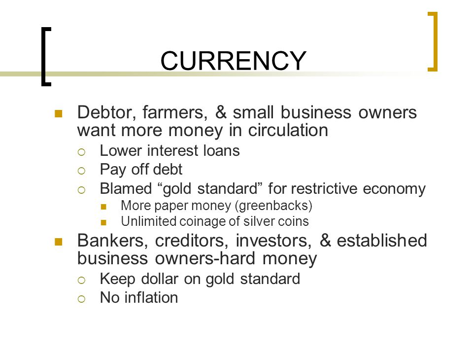 CURRENCY Debtor, farmers, & small business owners want more money in circulation  Lower interest loans  Pay off debt  Blamed gold standard for restrictive economy More paper money (greenbacks) Unlimited coinage of silver coins Bankers, creditors, investors, & established business owners-hard money  Keep dollar on gold standard  No inflation