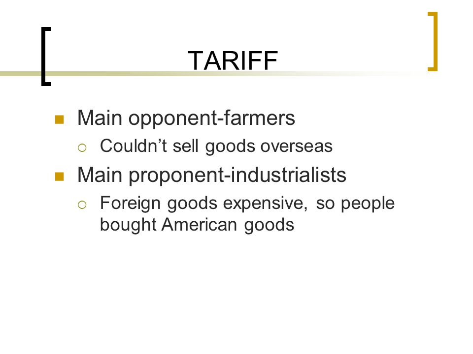 TARIFF Main opponent-farmers  Couldn't sell goods overseas Main proponent-industrialists  Foreign goods expensive, so people bought American goods