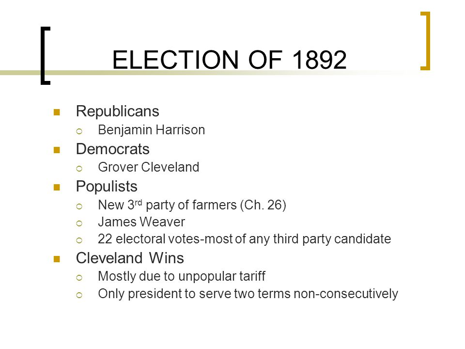 ELECTION OF 1892 Republicans  Benjamin Harrison Democrats  Grover Cleveland Populists  New 3 rd party of farmers (Ch.