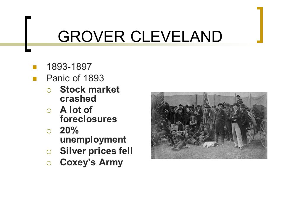 GROVER CLEVELAND 1893-1897 Panic of 1893  Stock market crashed  A lot of foreclosures  20% unemployment  Silver prices fell  Coxey's Army