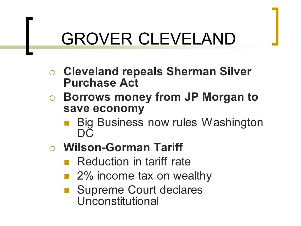 GROVER CLEVELAND  Cleveland repeals Sherman Silver Purchase Act  Borrows money from JP Morgan to save economy Big Business now rules Washington DC  Wilson-Gorman Tariff Reduction in tariff rate 2% income tax on wealthy Supreme Court declares Unconstitutional