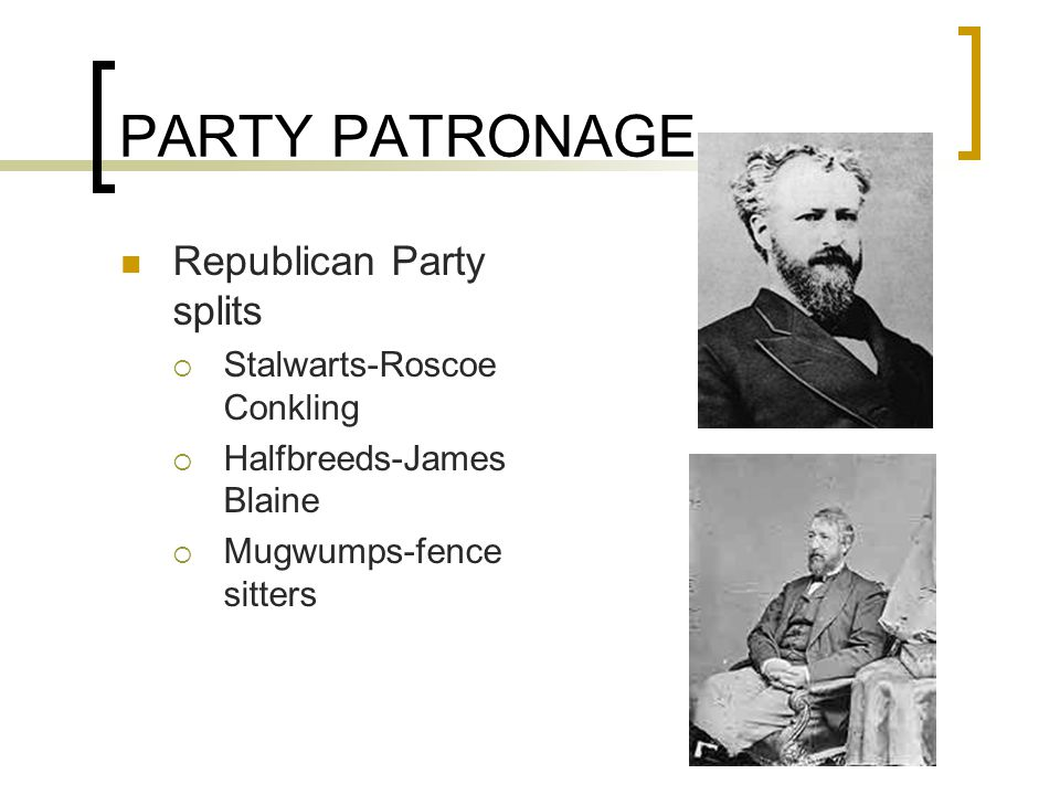 PARTY PATRONAGE Republican Party splits  Stalwarts-Roscoe Conkling  Halfbreeds-James Blaine  Mugwumps-fence sitters