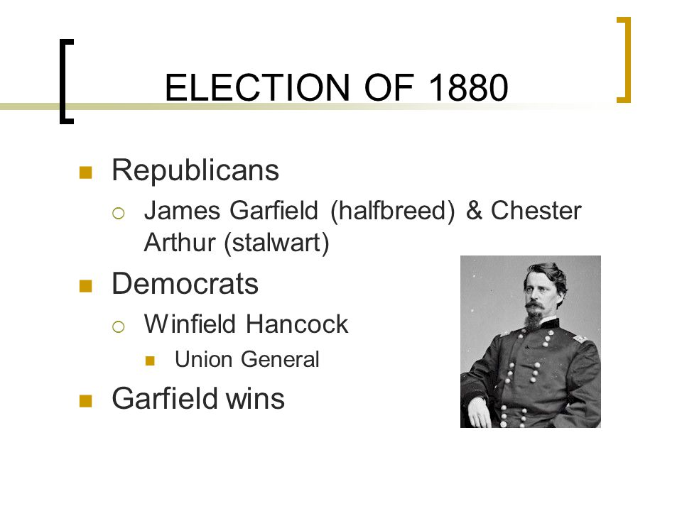 ELECTION OF 1880 Republicans  James Garfield (halfbreed) & Chester Arthur (stalwart) Democrats  Winfield Hancock Union General Garfield wins