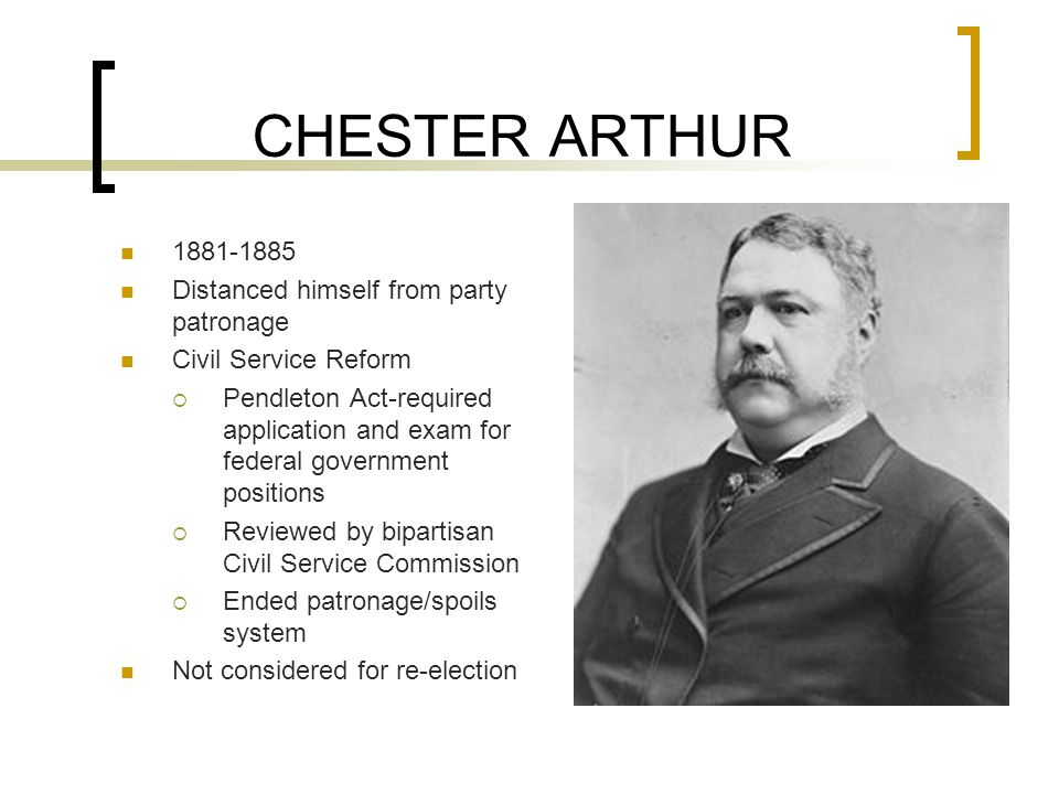CHESTER ARTHUR 1881-1885 Distanced himself from party patronage Civil Service Reform  Pendleton Act-required application and exam for federal government positions  Reviewed by bipartisan Civil Service Commission  Ended patronage/spoils system Not considered for re-election