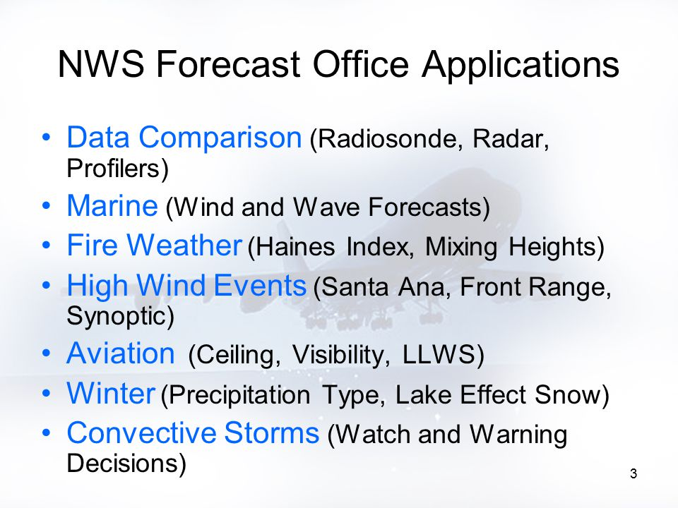 3 NWS Forecast Office Applications Data Comparison (Radiosonde, Radar, Profilers) Marine (Wind and Wave Forecasts) Fire Weather (Haines Index, Mixing