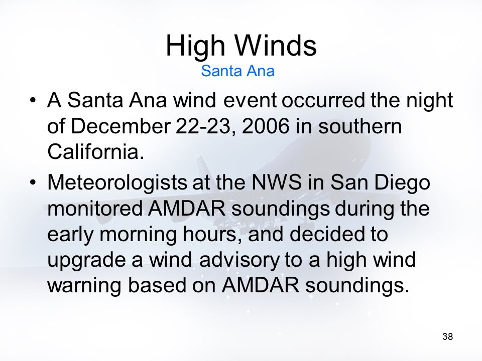 38 High Winds A Santa Ana wind event occurred the night of December 22-23, 2006 in southern California. Meteorologists at the NWS in San Diego monitor