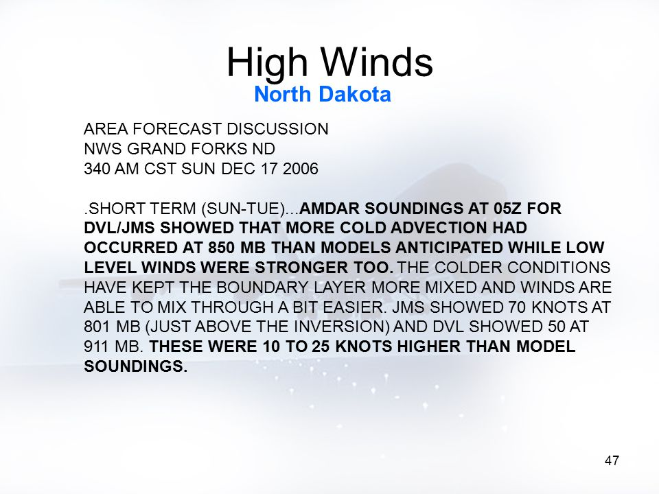 47 High Winds AREA FORECAST DISCUSSION NWS GRAND FORKS ND 340 AM CST SUN DEC 17 2006.SHORT TERM (SUN-TUE)...AMDAR SOUNDINGS AT 05Z FOR DVL/JMS SHOWED THAT MORE COLD ADVECTION HAD OCCURRED AT 850 MB THAN MODELS ANTICIPATED WHILE LOW LEVEL WINDS WERE STRONGER TOO.