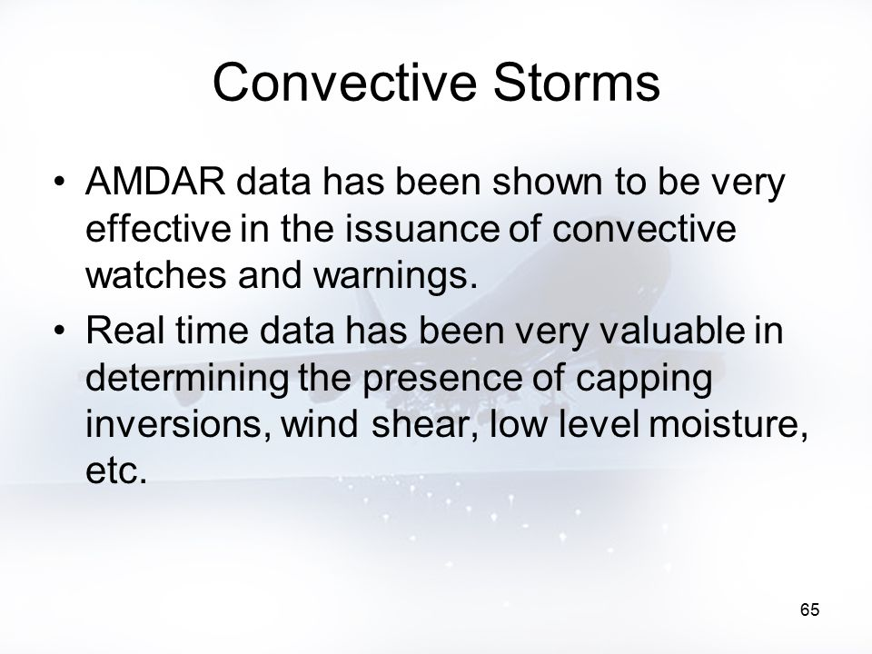 65 Convective Storms AMDAR data has been shown to be very effective in the issuance of convective watches and warnings. Real time data has been very v