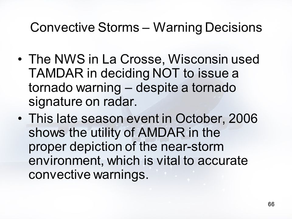 66 Convective Storms – Warning Decisions The NWS in La Crosse, Wisconsin used TAMDAR in deciding NOT to issue a tornado warning – despite a tornado si