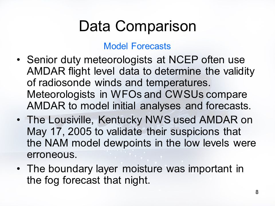 8 Data Comparison Model Forecasts Senior duty meteorologists at NCEP often use AMDAR flight level data to determine the validity of radiosonde winds and temperatures.