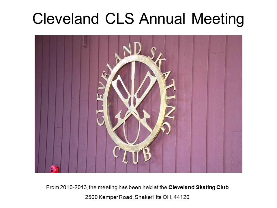 Cleveland CLS Annual Meeting From 2010-2013, the meeting has been held at the Cleveland Skating Club 2500 Kemper Road, Shaker Hts OH, 44120
