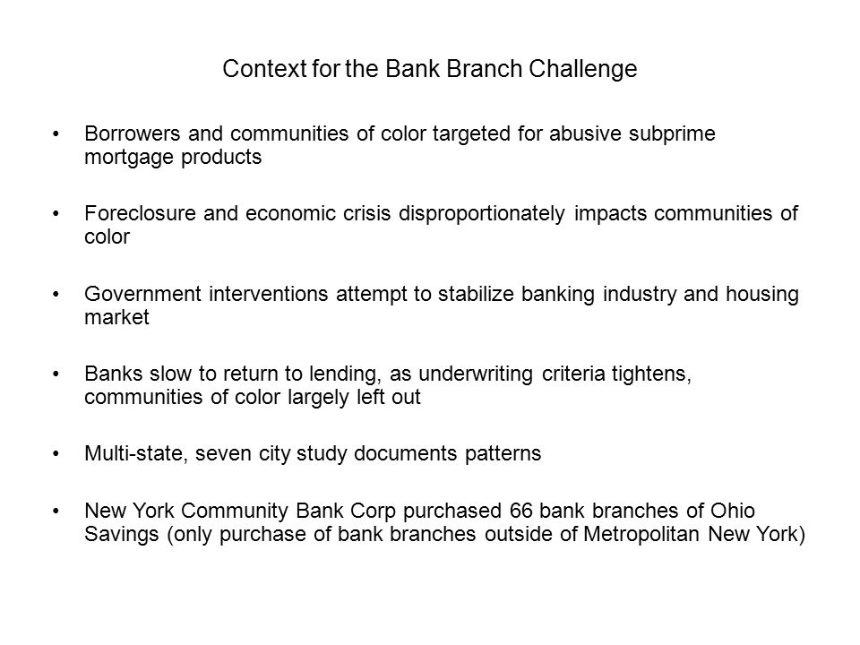 Context for the Bank Branch Challenge Borrowers and communities of color targeted for abusive subprime mortgage products Foreclosure and economic crisis disproportionately impacts communities of color Government interventions attempt to stabilize banking industry and housing market Banks slow to return to lending, as underwriting criteria tightens, communities of color largely left out Multi-state, seven city study documents patterns New York Community Bank Corp purchased 66 bank branches of Ohio Savings (only purchase of bank branches outside of Metropolitan New York)