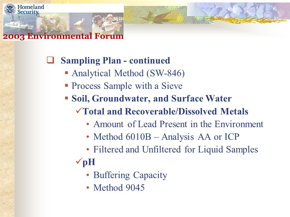  Sampling Plan - continued  Analytical Method (SW-846)  Process Sample with a Sieve  Soil, Groundwater, and Surface Water Total and Recoverable/Dissolved Metals Amount of Lead Present in the Environment Method 6010B – Analysis AA or ICP Filtered and Unfiltered for Liquid Samples pH Buffering Capacity Method 9045