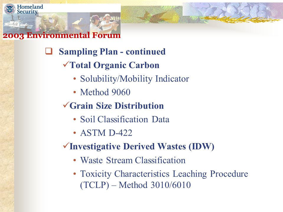  Sampling Plan - continued Total Organic Carbon Solubility/Mobility Indicator Method 9060 Grain Size Distribution Soil Classification Data ASTM D-422 Investigative Derived Wastes (IDW) Waste Stream Classification Toxicity Characteristics Leaching Procedure (TCLP) – Method 3010/6010