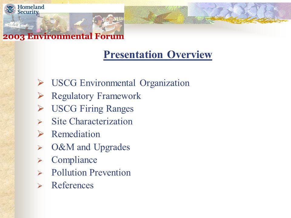 Presentation Overview  USCG Environmental Organization  Regulatory Framework  USCG Firing Ranges  Site Characterization  Remediation  O&M and Upgrades  Compliance  Pollution Prevention  References