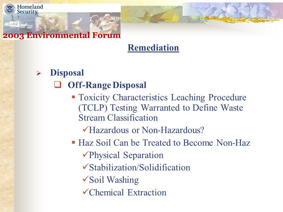 Remediation  Disposal  Off-Range Disposal  Toxicity Characteristics Leaching Procedure (TCLP) Testing Warranted to Define Waste Stream Classification Hazardous or Non-Hazardous.