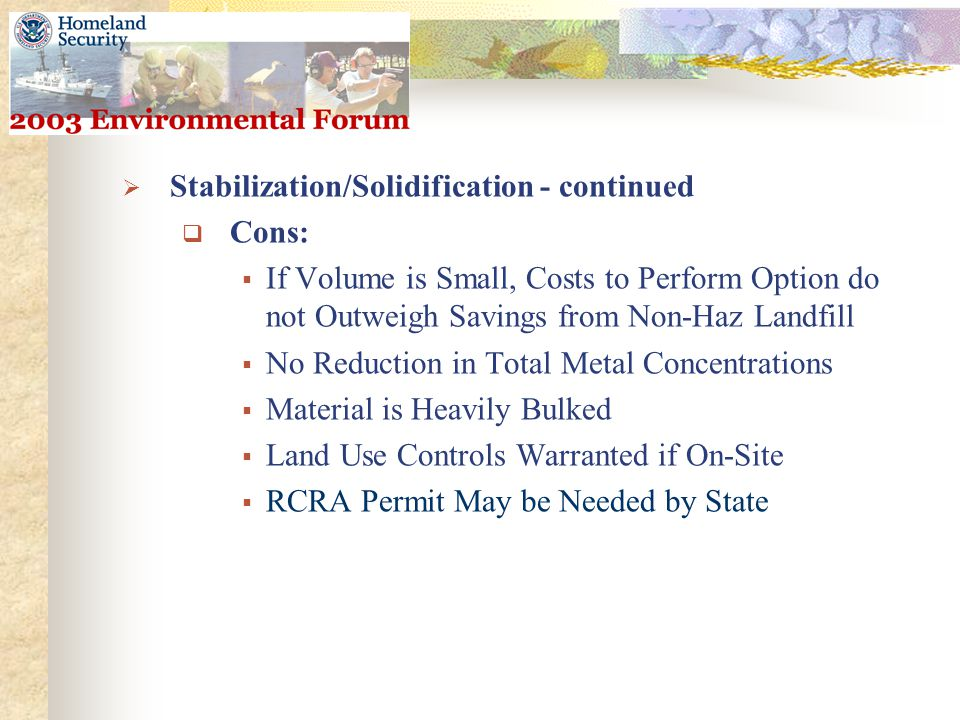  Stabilization/Solidification - continued  Cons:  If Volume is Small, Costs to Perform Option do not Outweigh Savings from Non-Haz Landfill  No Reduction in Total Metal Concentrations  Material is Heavily Bulked  Land Use Controls Warranted if On-Site  RCRA Permit May be Needed by State