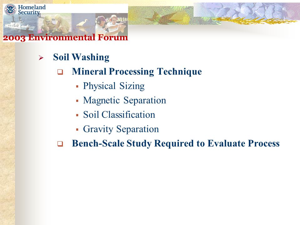  Soil Washing  Mineral Processing Technique  Physical Sizing  Magnetic Separation  Soil Classification  Gravity Separation  Bench-Scale Study Required to Evaluate Process