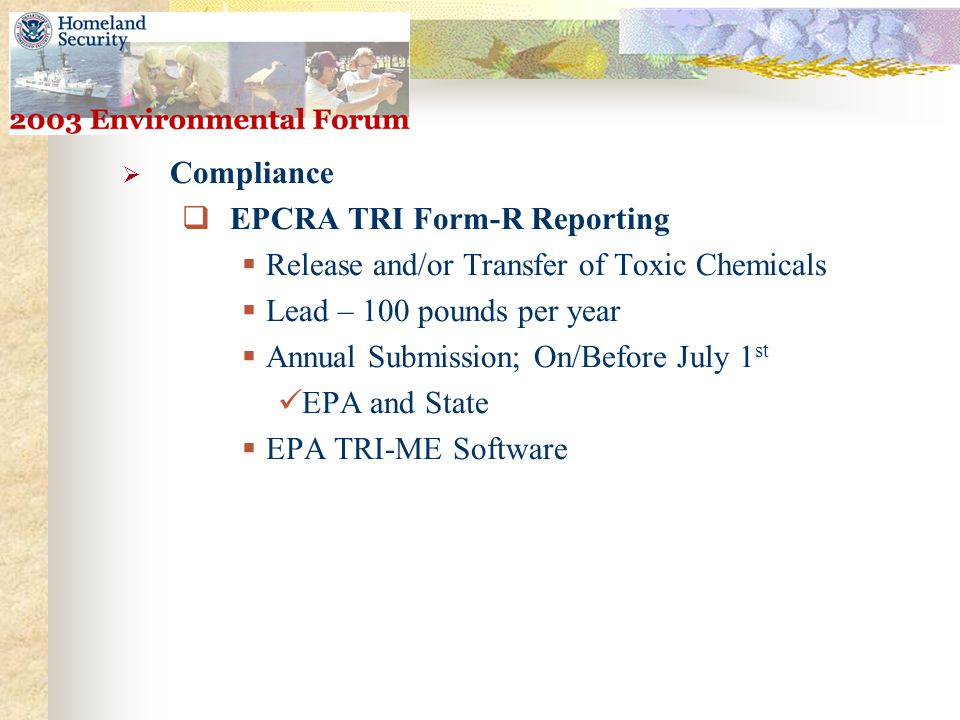  Compliance  EPCRA TRI Form-R Reporting  Release and/or Transfer of Toxic Chemicals  Lead – 100 pounds per year  Annual Submission; On/Before July 1 st EPA and State  EPA TRI-ME Software