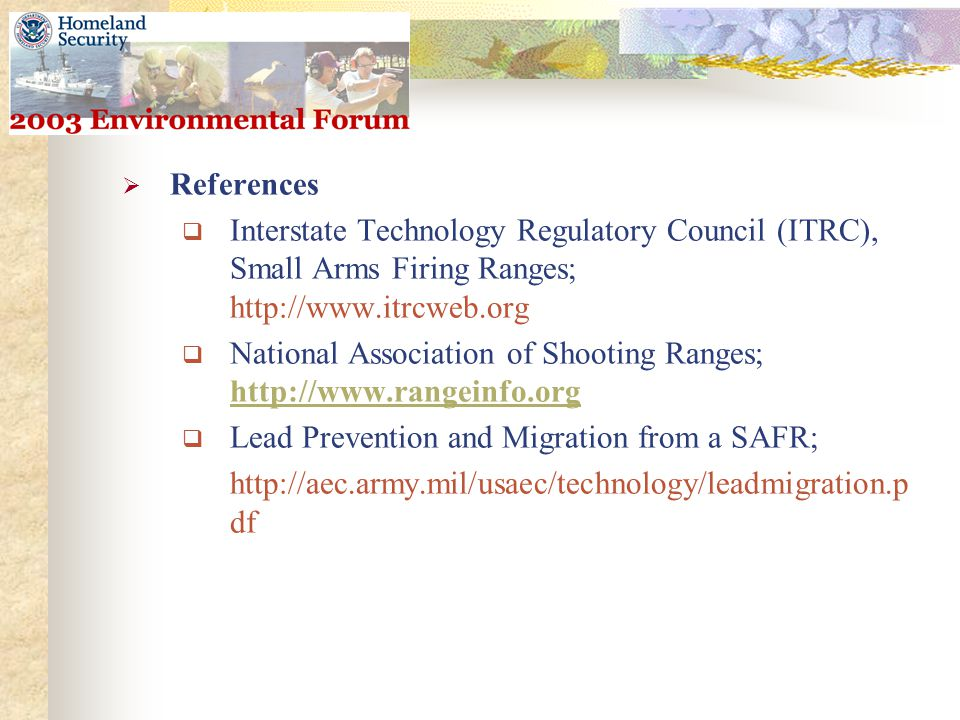  References  Interstate Technology Regulatory Council (ITRC), Small Arms Firing Ranges; http://www.itrcweb.org  National Association of Shooting Ranges; http://www.rangeinfo.org http://www.rangeinfo.org  Lead Prevention and Migration from a SAFR; http://aec.army.mil/usaec/technology/leadmigration.p df