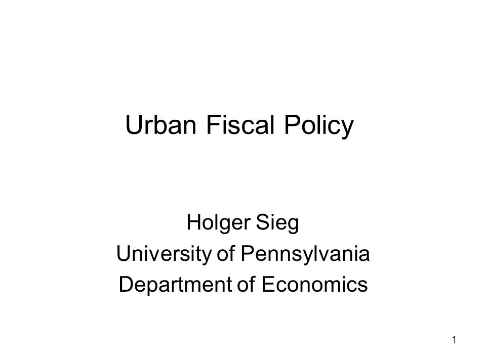 1 Urban Fiscal Policy Holger Sieg University of Pennsylvania Department of Economics