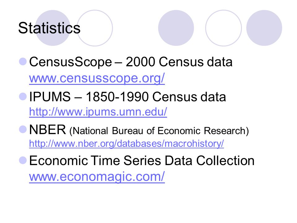 Statistics CensusScope – 2000 Census data www.censusscope.org/ www.censusscope.org/ IPUMS – 1850-1990 Census data http://www.ipums.umn.edu/ http://www.ipums.umn.edu/ NBER (National Bureau of Economic Research) http://www.nber.org/databases/macrohistory/ http://www.nber.org/databases/macrohistory/ Economic Time Series Data Collection www.economagic.com/ www.economagic.com/