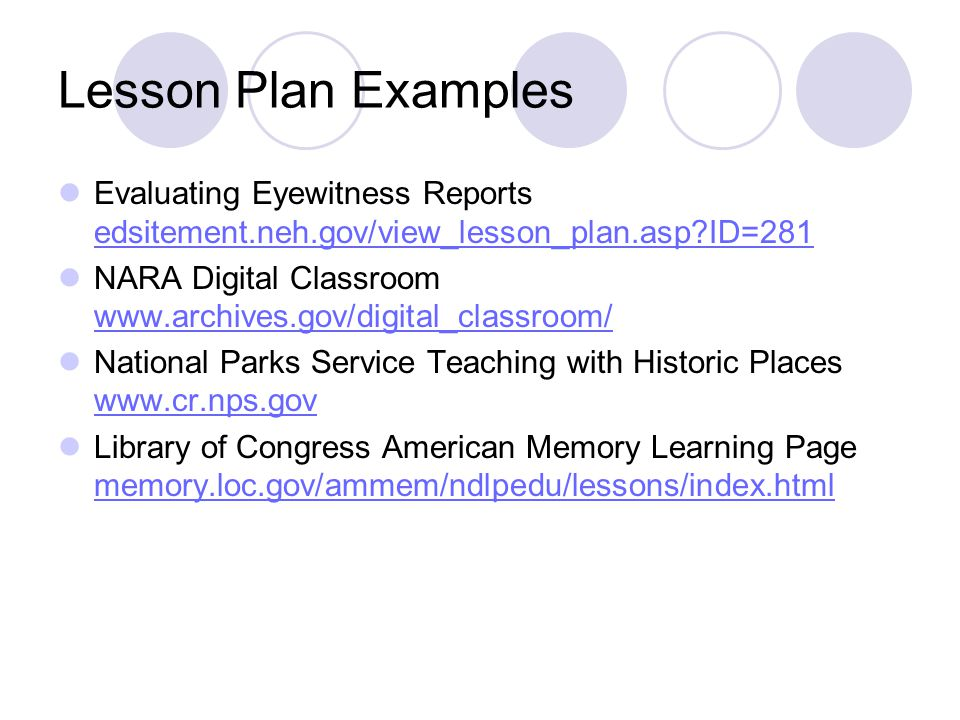 Lesson Plan Examples Evaluating Eyewitness Reports edsitement.neh.gov/view_lesson_plan.asp ID=281 edsitement.neh.gov/view_lesson_plan.asp ID=281 NARA Digital Classroom www.archives.gov/digital_classroom/ www.archives.gov/digital_classroom/ National Parks Service Teaching with Historic Places www.cr.nps.gov www.cr.nps.gov Library of Congress American Memory Learning Page memory.loc.gov/ammem/ndlpedu/lessons/index.html memory.loc.gov/ammem/ndlpedu/lessons/index.html