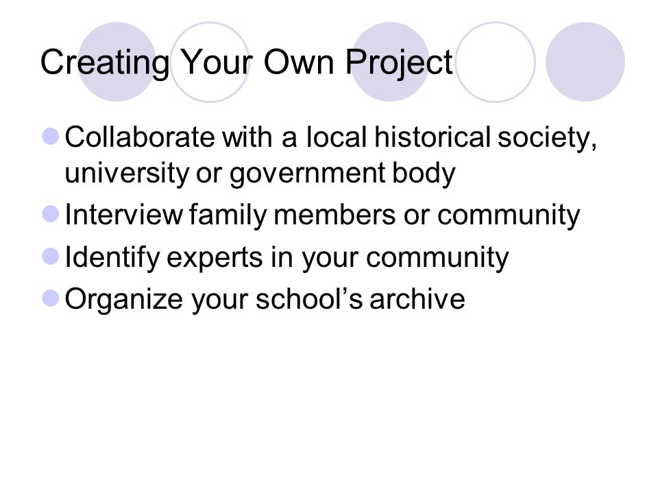 Creating Your Own Project Collaborate with a local historical society, university or government body Interview family members or community Identify experts in your community Organize your school's archive
