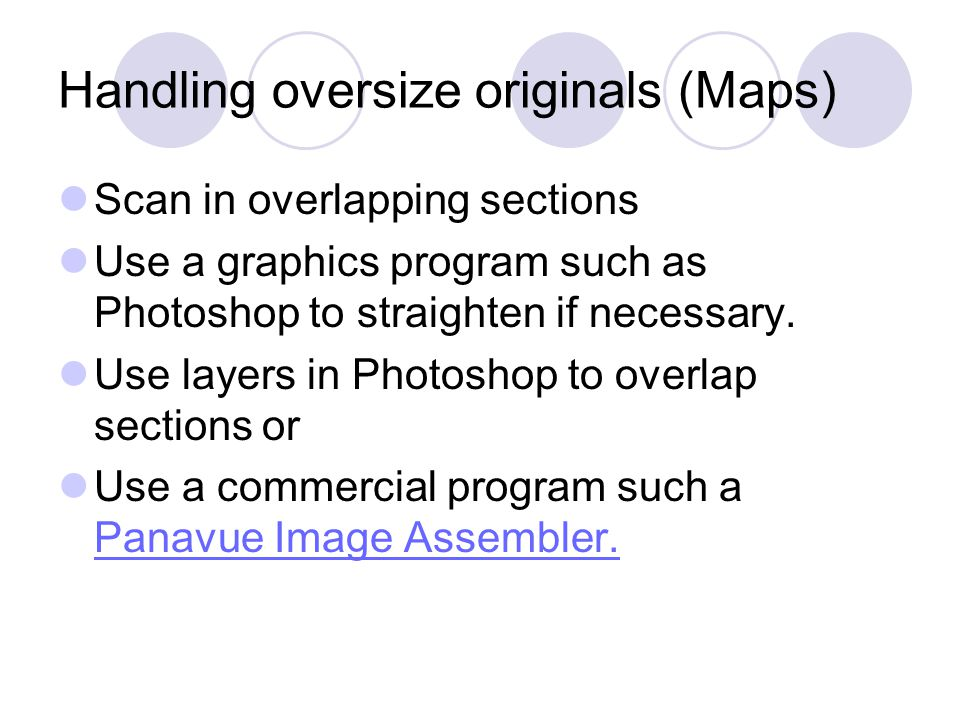 Handling oversize originals (Maps) Scan in overlapping sections Use a graphics program such as Photoshop to straighten if necessary.