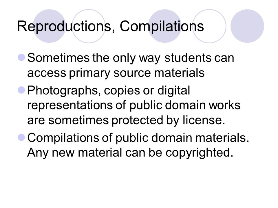Reproductions, Compilations Sometimes the only way students can access primary source materials Photographs, copies or digital representations of public domain works are sometimes protected by license.