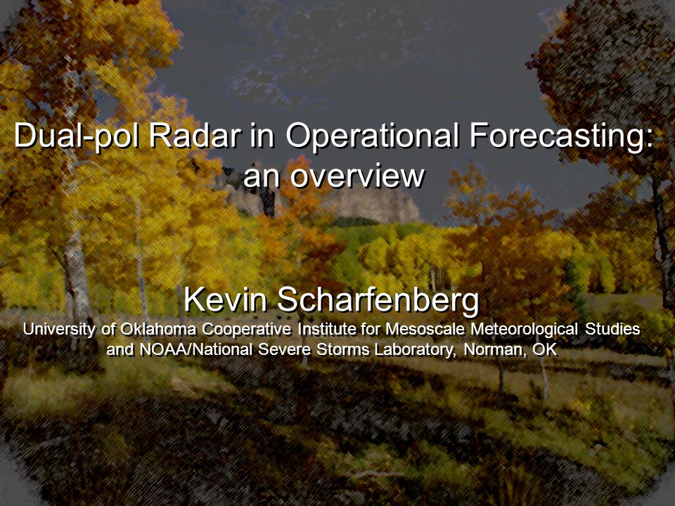 National Weather Association 31 st Annual Meeting 18 October 2006 Cleveland, Ohio Kevin Scharfenberg University of Oklahoma Cooperative Institute for Mesoscale Meteorological Studies and NOAA/National Severe Storms Laboratory, Norman, OK Kevin Scharfenberg University of Oklahoma Cooperative Institute for Mesoscale Meteorological Studies and NOAA/National Severe Storms Laboratory, Norman, OK Dual-pol Radar in Operational Forecasting: an overview Dual-pol Radar in Operational Forecasting: an overview